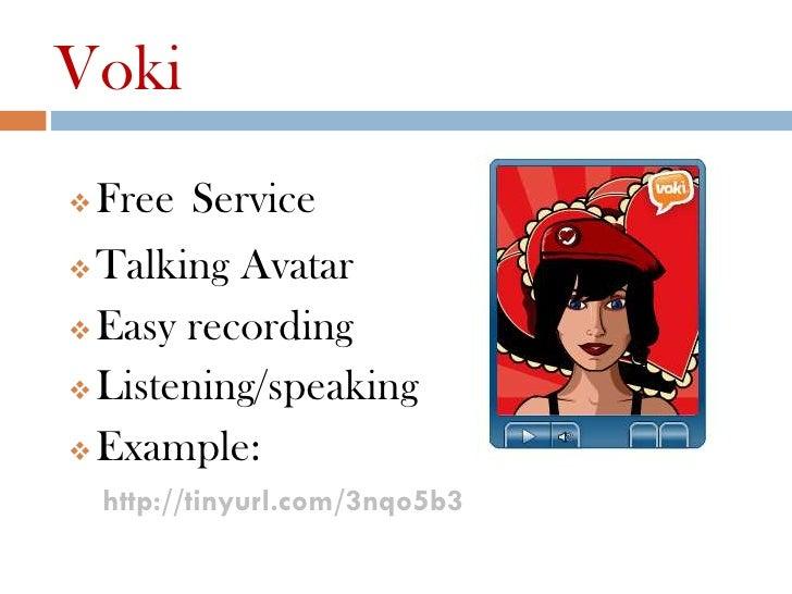 Voki   Free Service Talking Avatar Easy recording Listening/speaking Example:    http://tinyurl.com/3nqo5b3