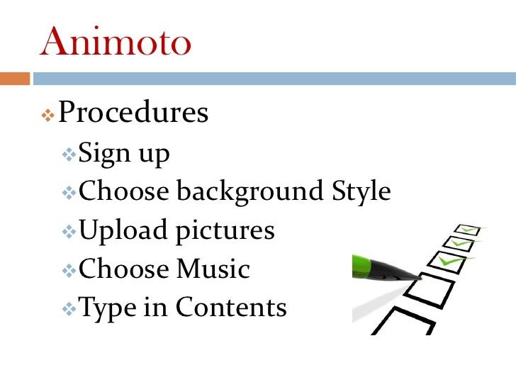 Animoto   Procedures    Signup    Choose background Style    Upload pictures    Choose Music    Type in Contents