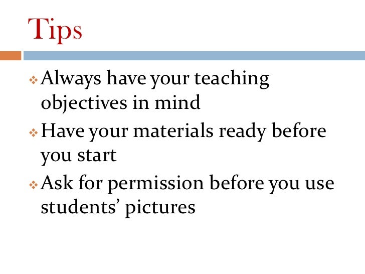 Tips Always have your teaching  objectives in mind Have your materials ready before  you start Ask for permission befor...