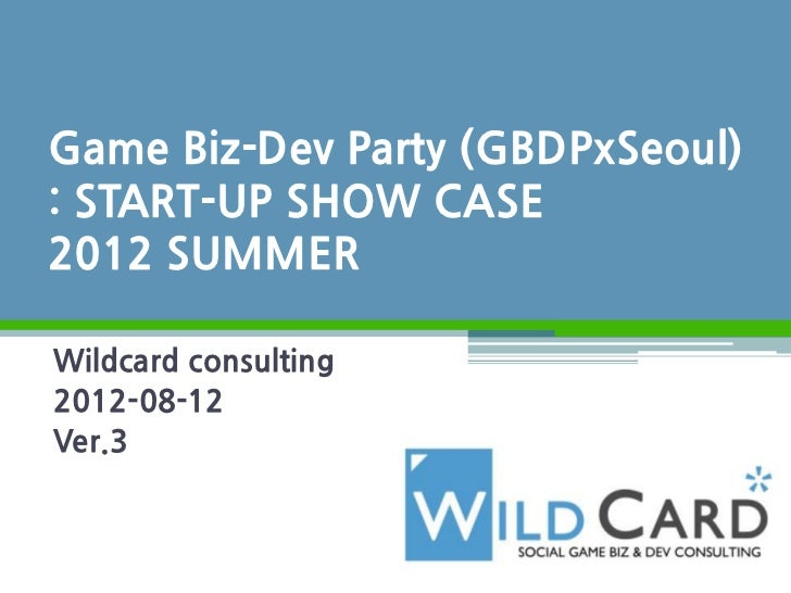 Game Biz-Dev Party (GBDPxSeoul): START-UP SHOW CASE2012 SUMMERWildcard consulting2012-08-12Ver.3