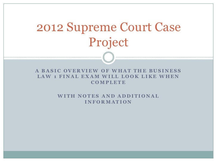 2012 Supreme Court Case        ProjectA BASIC OVERVIEW OF WHAT THE BUSINESS LAW 1 FINAL EXAM WILL LOOK LIKE WHEN          ...