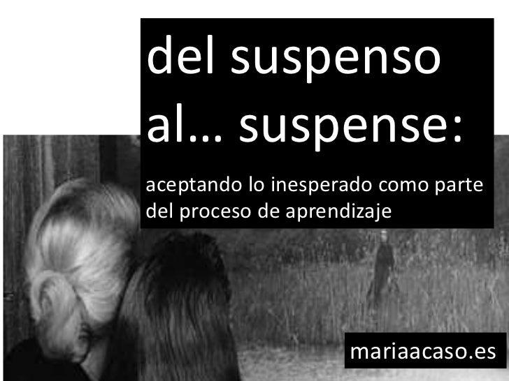 del suspensoal… suspense:aceptando lo inesperado como partedel proceso de aprendizaje                    mariaacaso.es