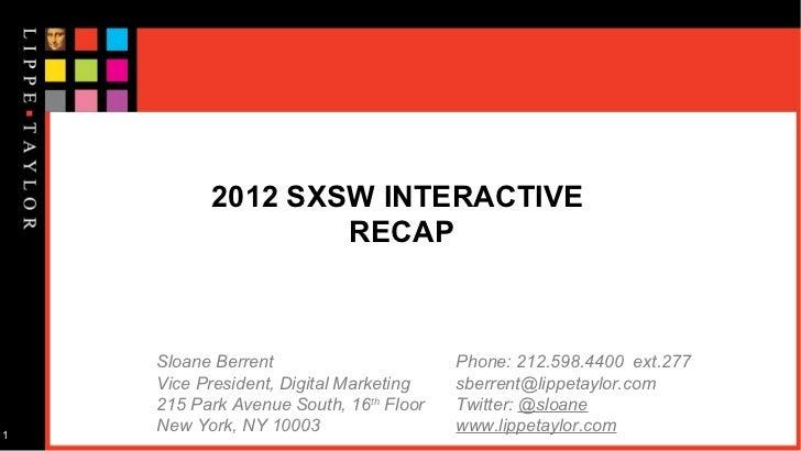 2012 SXSW INTERACTIVE                  RECAP    Sloane Berrent                      Phone: 212.598.4400 ext.277    Vice Pr...