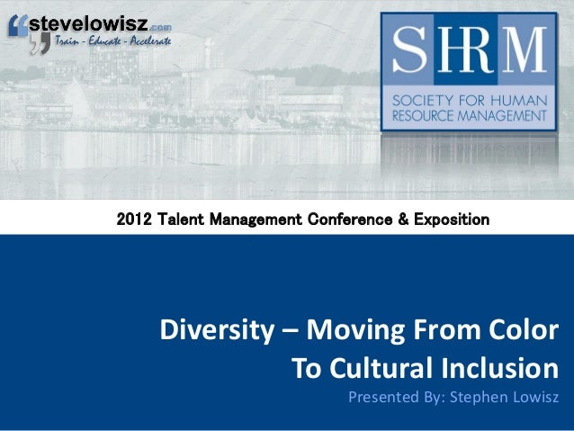 Diversity – Moving From Color To Cultural Inclusion Presented By: Stephen Lowisz 2012 Talent Management Conference & Expos...