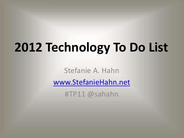 2012 Technology To Do List        Stefanie A. Hahn      www.StefanieHahn.net        #TP11 @sahahn