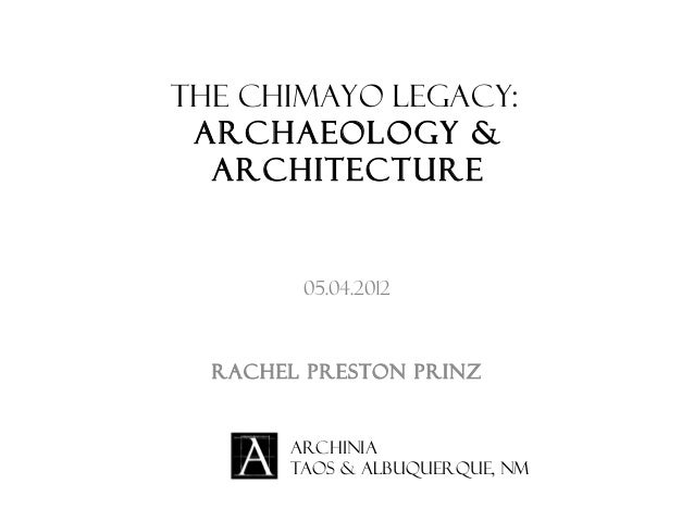 The Chimayo Legacy: Archaeology & Architecture 05.04.2012 Rachel Preston Prinz Archinia Taos & Albuquerque, NM