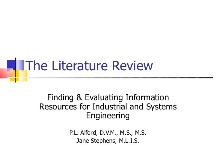 The Literature Review Finding & Evaluating Information Resources for Industrial and Systems Engineering P.L. Alford, D.V.M...