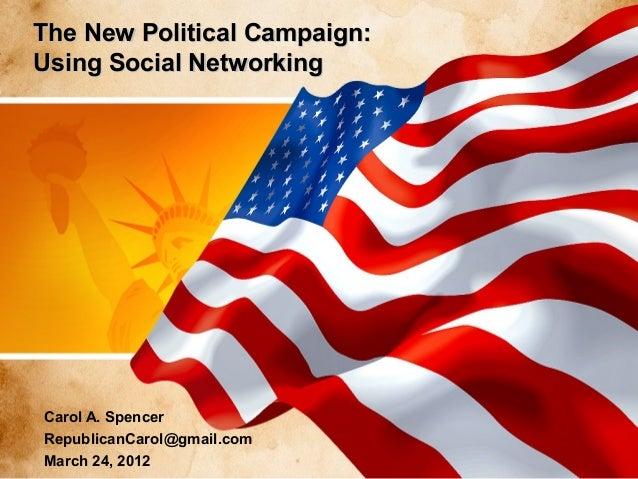 The New Political Campaign: Using Social Networking  Carol A. Spencer RepublicanCarol@gmail.com March 24, 2012