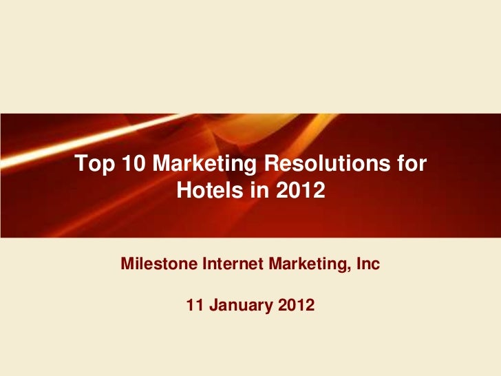 Top 10 Marketing Resolutions for        Hotels in 2012    Milestone Internet Marketing, Inc            11 January 2012