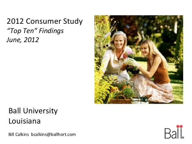 "2012 Consumer Study""Top Ten"" FindingsJune, 2012Ball UniversityLouisianaBill Calkins bcalkins@ballhort.com"