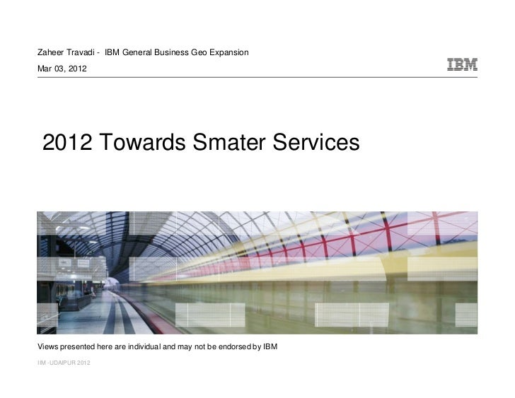 Zaheer Travadi - IBM General Business Geo ExpansionMar 03, 2012 2012 Towards Smater ServicesViews presented here are indiv...