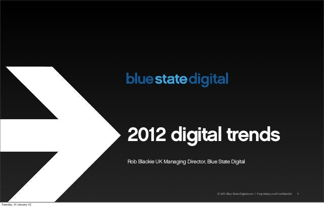 © 2011 Blue State Digital.com   Proprietary and Confidential 2012 digital trends Rob Blackie UK Managing Director, Blue St...