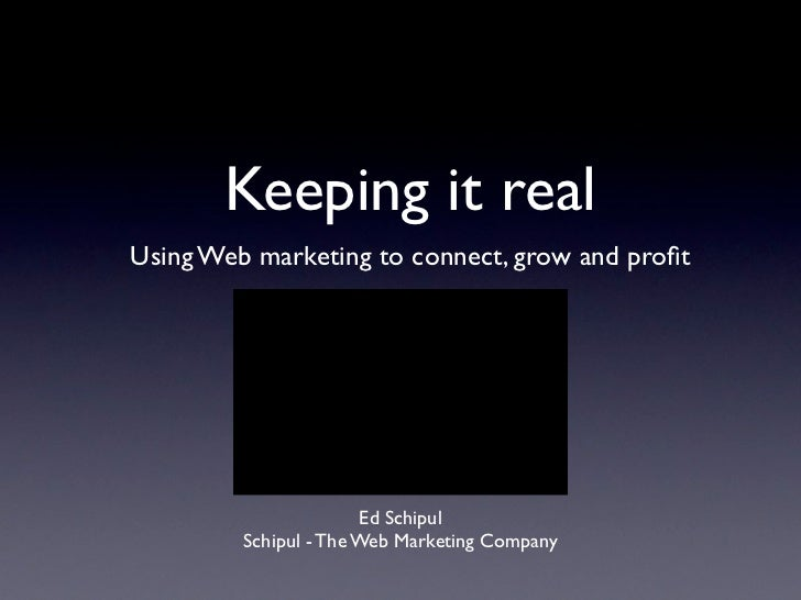 Keeping it realUsing Web marketing to connect, grow and profit                       Ed Schipul         Schipul - The Web M...