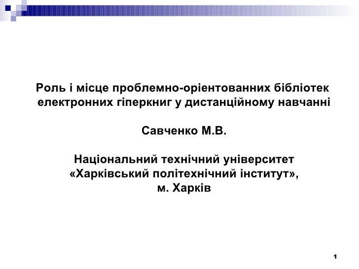 Роль і місце проблемно-оріентованних бібліотекелектронних гіперкниг у дистанційному навчанні                Савченко М.В. ...