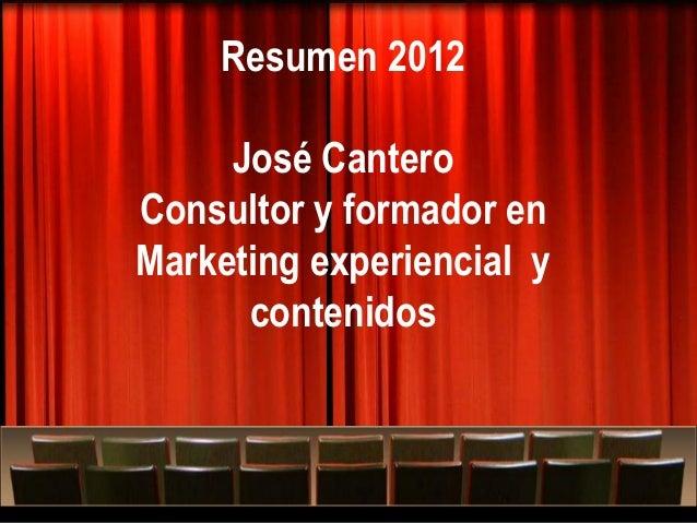 Resumen 2012     José CanteroConsultor y formador enMarketing experiencial y      contenidos     Más allá del Marketing ex...