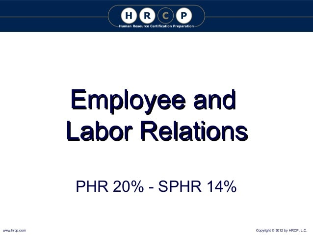 Employee and Labor Relations PHR 20% - SPHR 14% www.hrcp.com  Copyright © 2012 by HRCP, L.C.