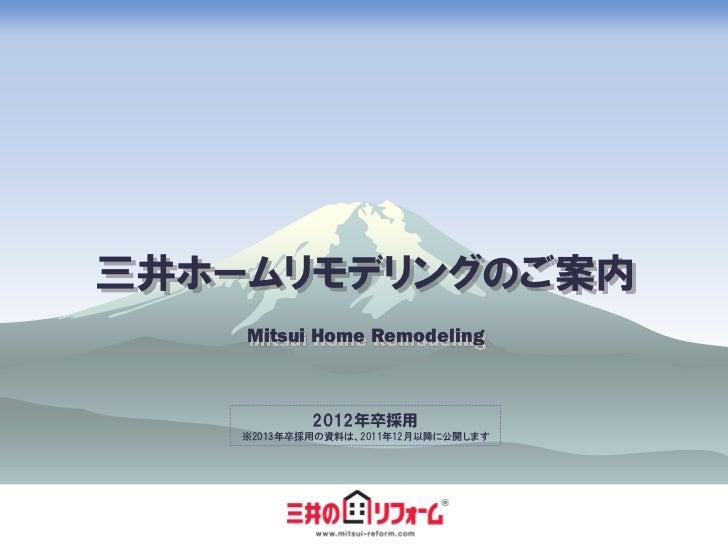 三井ホームリモデリングのご案内    Mitsui Home Remodeling            2012年卒採用    ※2013年卒採用の資料は、2011年12月以降に公開します