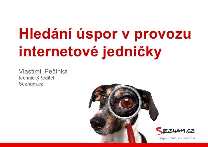 Hledání úspor v provozuinternetové jedničkyVlastimil Pečínkatechnický ředitelSeznam.cz