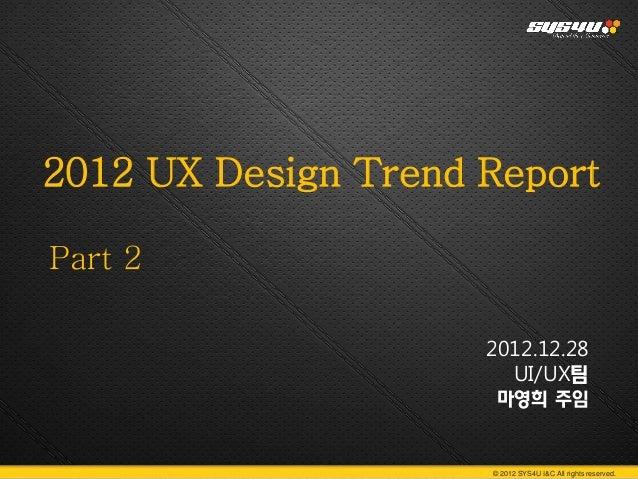 2012 UX Design Trend ReportPart 2                     2012.12.28                       UI/UX팀                      마영희 주임 ...