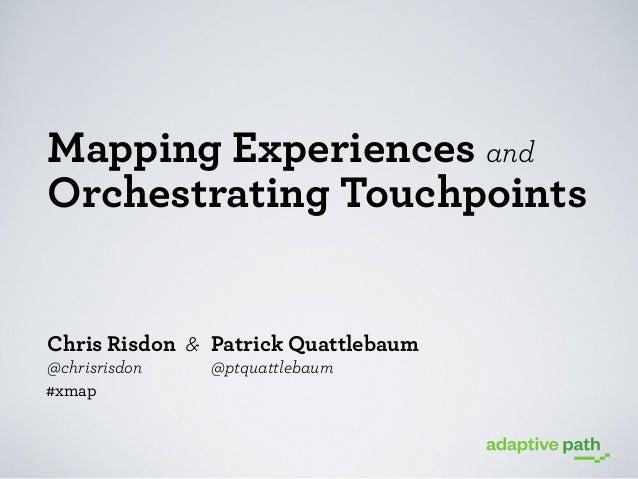 Mapping Experiences and Orchestrating Touchpoints  Chris Risdon & Patrick Quattlebaum @chrisrisdon #xmap  @ptquattlebaum