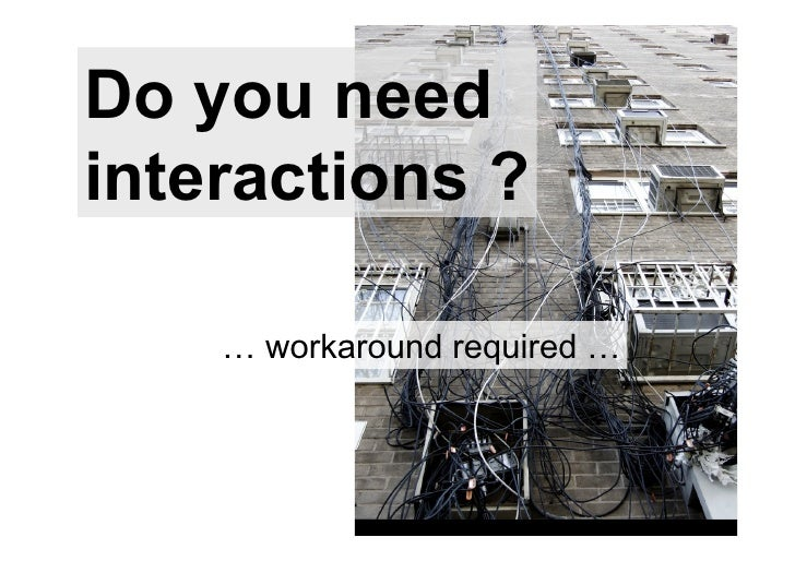 Do you needinteractions ?    … workaround required …