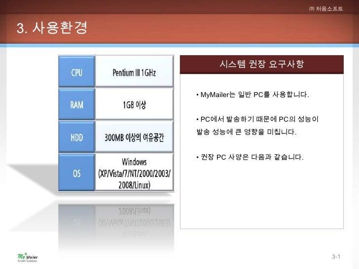 ㈜ 처음소프트3. 사용환경               시스템 권장 요구사항          • MyMailer는 일반 PC를 사용합니다.          • PC에서 발송하기 때문에 PC의 성능이          발송 성...