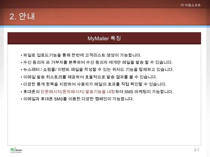 ㈜ 처음소프트2. 안내                       MyMailer 특징  • 파일로 업로드기능을 통해 한번에 고객리스트 생성이 가능합니다.  • 수신 동의자 와 거부자를 분류하여 수신 동의자 에게만 메일을 ...