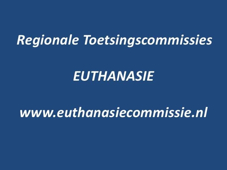 Regionale Toetsingscommissies        EUTHANASIEwww.euthanasiecommissie.nl