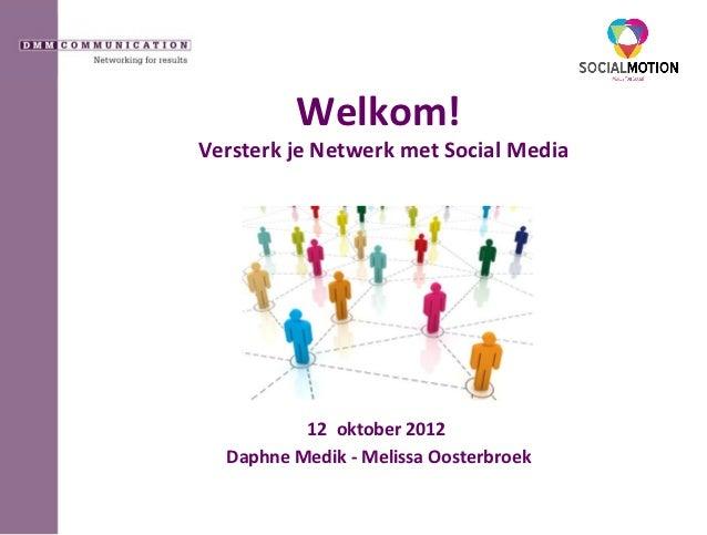 Welkom!Versterk je Netwerk met Social Media          12 oktober 2012  Daphne Medik - Melissa Oosterbroek
