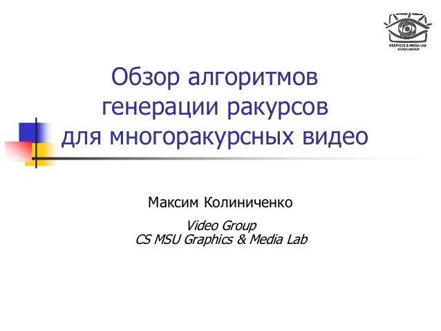 Обзор алгоритмов генерации ракурсов для многоракурсных видео Максим Колиниченко Video Group CS MSU Graphics & Media Lab