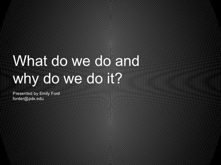 What do we do andwhy do we do it?Presented by Emily Fordforder@pdx.edu