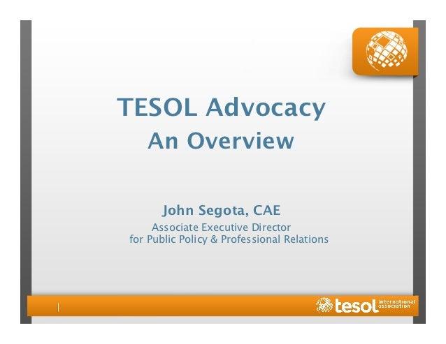 TESOL Advocacy    An Overview      John Segota, CAE     Associate Executive Directorfor Public Policy & Professional Rela...