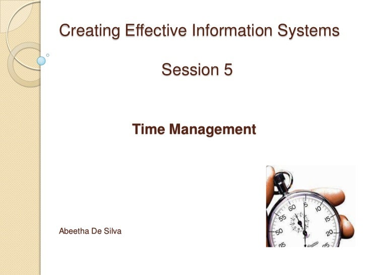 Creating Effective Information Systems                      Session 5                   Time ManagementAbeetha De Silva