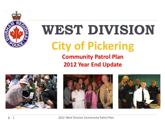 WEST DIVISION     City of Pickering        Community Patrol Plan        2012 Year End Update1     2012 West Division Commu...