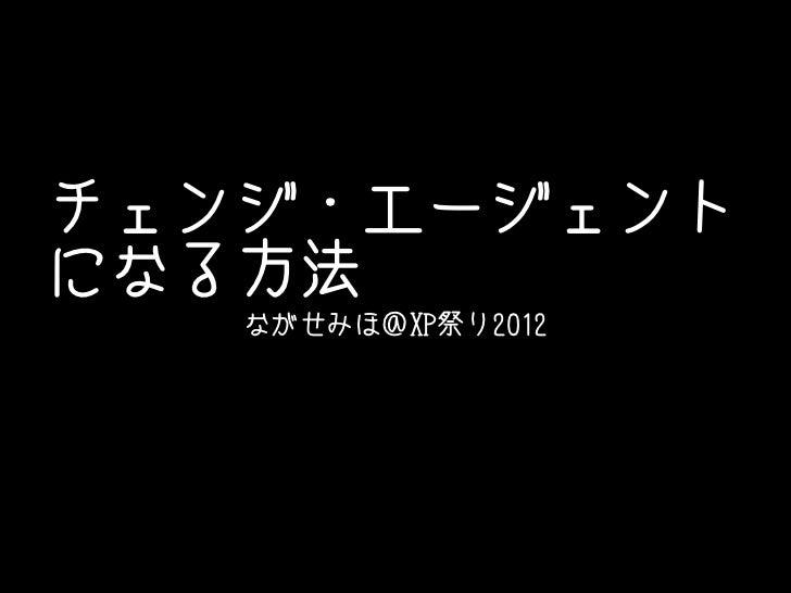 チェンジ・エージェントになる方法   ながせみほ@XP祭り2012