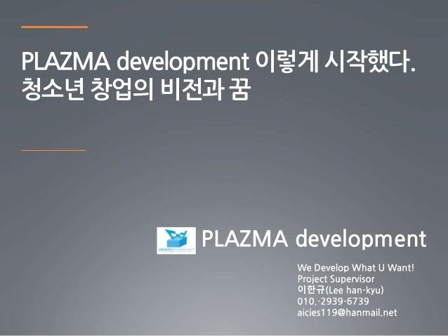 PLAZMA development 이렇게 시작했다. 청소년 창업의 비전과 꿈 PLAZMA development