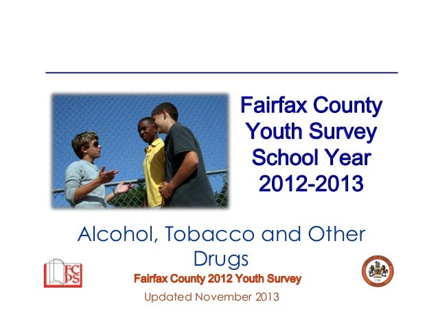 Fairfax County Youth Survey School Year 2012-2013 Alcohol, Tobacco and Other Drugs Fairfax County 2012 Youth Survey Update...