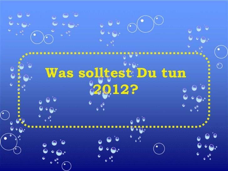 Was solltest Du tun 2012?