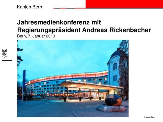 Kanton BernJahresmedienkonferenz mitRegierungspräsident Andreas RickenbacherBern, 7. Januar 2013                          ...