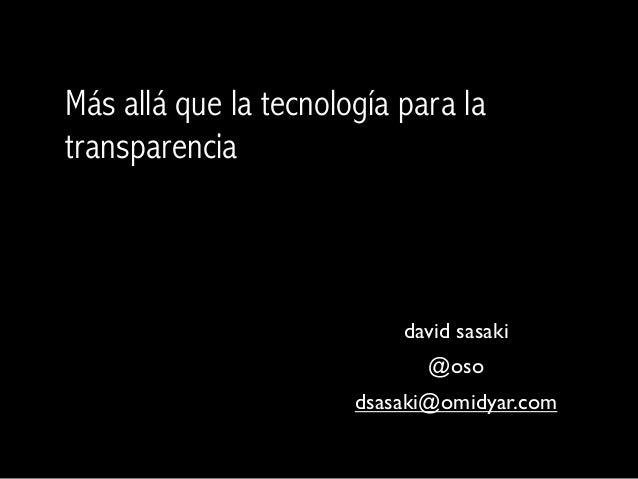 Más allá que la tecnología para latransparencia                           david sasaki                             @oso   ...