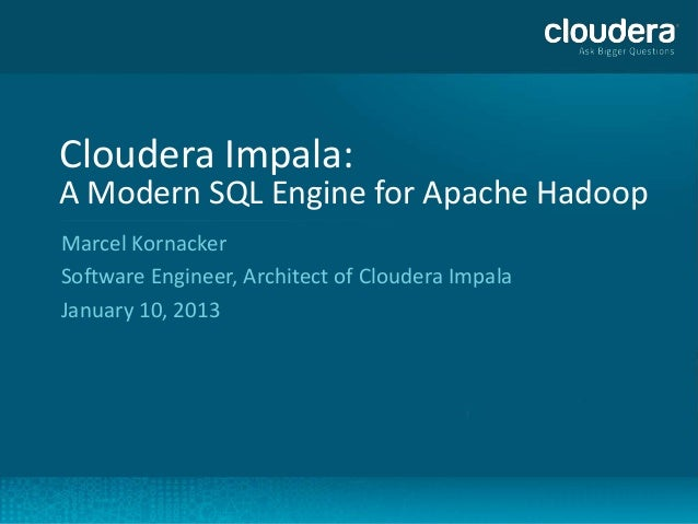 Cloudera Impala:    A Modern SQL Engine for Apache Hadoop    Marcel Kornacker    Software Engineer, Architect of Cloudera ...