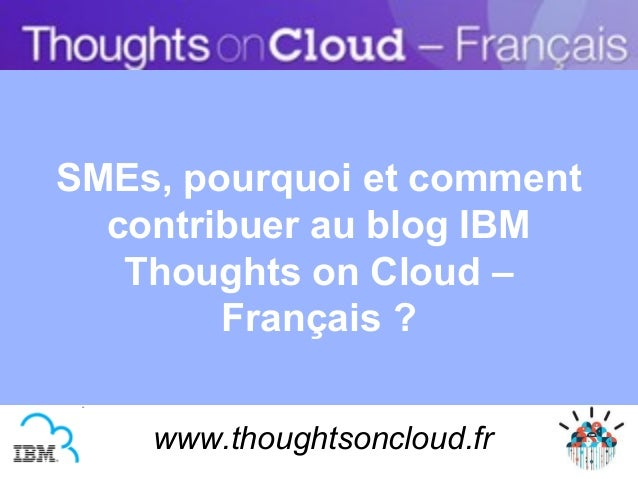 SMEs, pourquoi et comment  contribuer au blog IBM   Thoughts on Cloud –        Français ?    www.thoughtsoncloud.fr