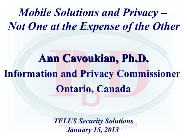 Mobile Solutions and Privacy –Not One at the Expense of the Other       Ann Cavoukian, Ph.D.Information and Privacy Commis...