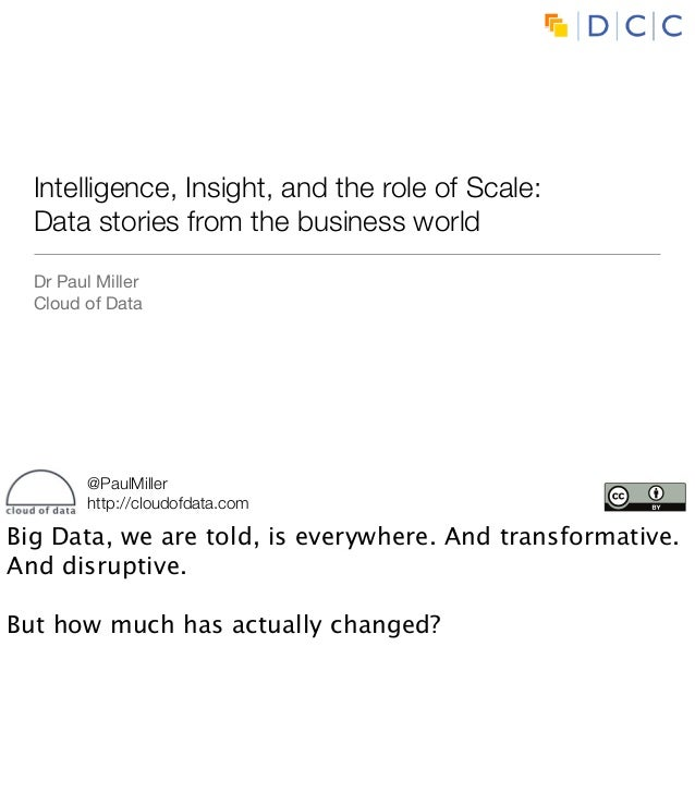 Intelligence, Insight, and the role of Scale:  Data stories from the business world  Dr Paul Miller  Cloud of Data        ...