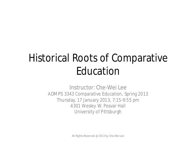 Historical Roots of Comparative Education Instructor: Che-Wei Lee ADMPS 3343 Comparative Education, Spring 2013 Thursday, ...