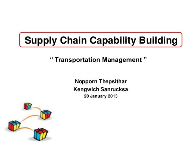 """Supply Chain Capability Building     """" Transportation Management """"            Nopporn Thepsithar            Kengwich Sanru..."""