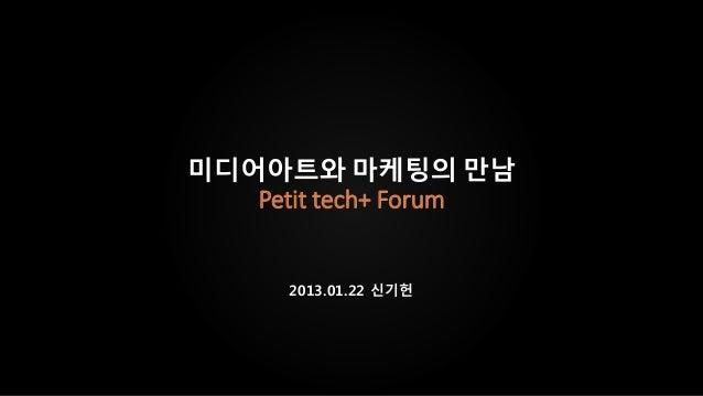 미디어아트와 마케팅의 만남   Petit tech+ Forum      2013.01.22 신기헌