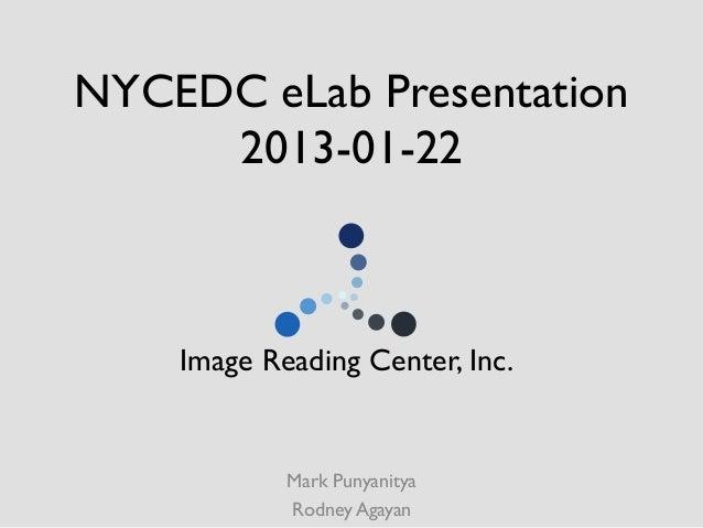 NYCEDC eLab Presentation     2013-01-22     Image Reading Center, Inc.              Mark Punyanitya              Rodney...