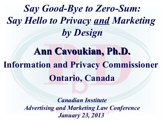 Say Good-Bye to Zero-Sum:Say Hello to Privacy and Marketing             by Design       Ann Cavoukian, Ph.D.Information an...