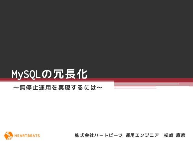 MySQLの冗長化~無停止運用を実現するには~         株式会社ハートビーツ 運用エンジニア   松崎 慶彦